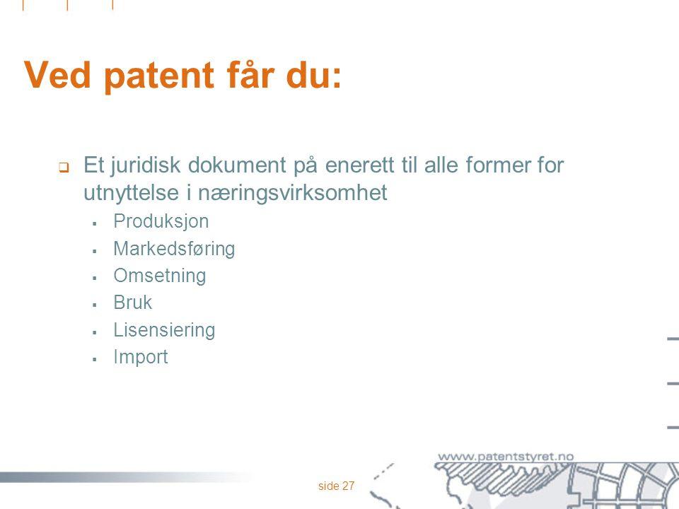 side 27 Ved patent får du:  Et juridisk dokument på enerett til alle former for utnyttelse i næringsvirksomhet  Produksjon  Markedsføring  Omsetni