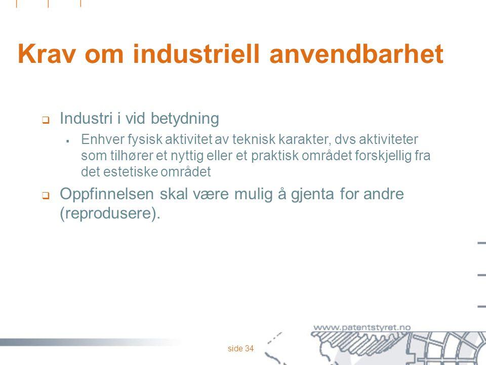 side 34 Krav om industriell anvendbarhet  Industri i vid betydning  Enhver fysisk aktivitet av teknisk karakter, dvs aktiviteter som tilhører et nyt