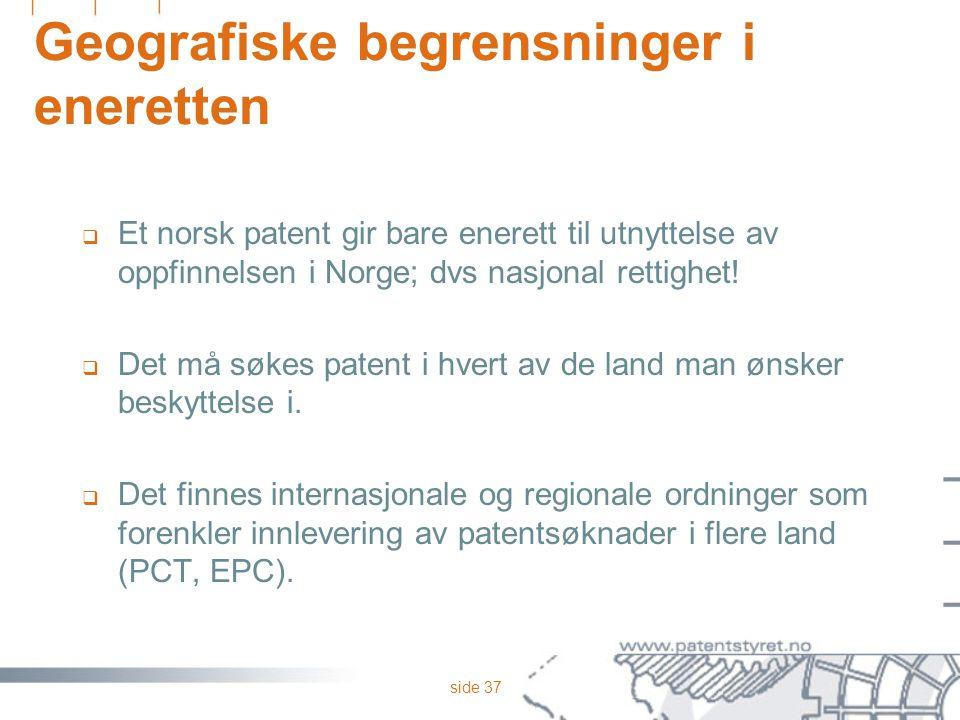 side 37 Geografiske begrensninger i eneretten  Et norsk patent gir bare enerett til utnyttelse av oppfinnelsen i Norge; dvs nasjonal rettighet!  Det