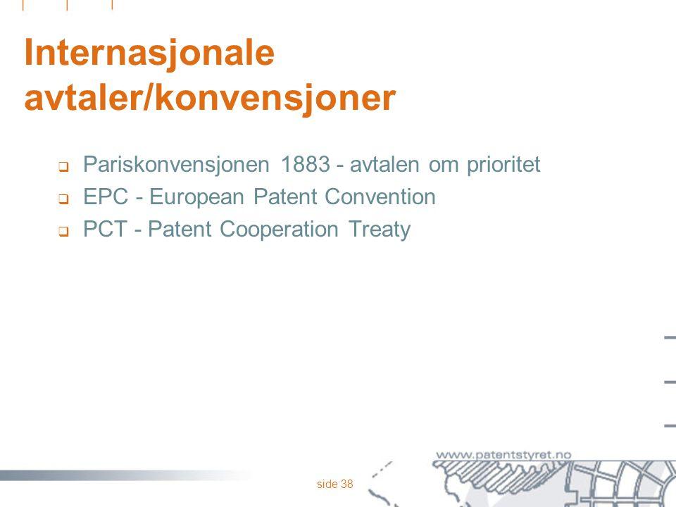 side 38 Internasjonale avtaler/konvensjoner  Pariskonvensjonen 1883 - avtalen om prioritet  EPC - European Patent Convention  PCT - Patent Cooperat