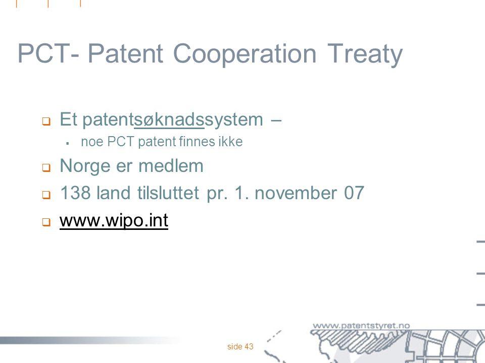 side 43 PCT- Patent Cooperation Treaty  Et patentsøknadssystem –  noe PCT patent finnes ikke  Norge er medlem  138 land tilsluttet pr. 1. november