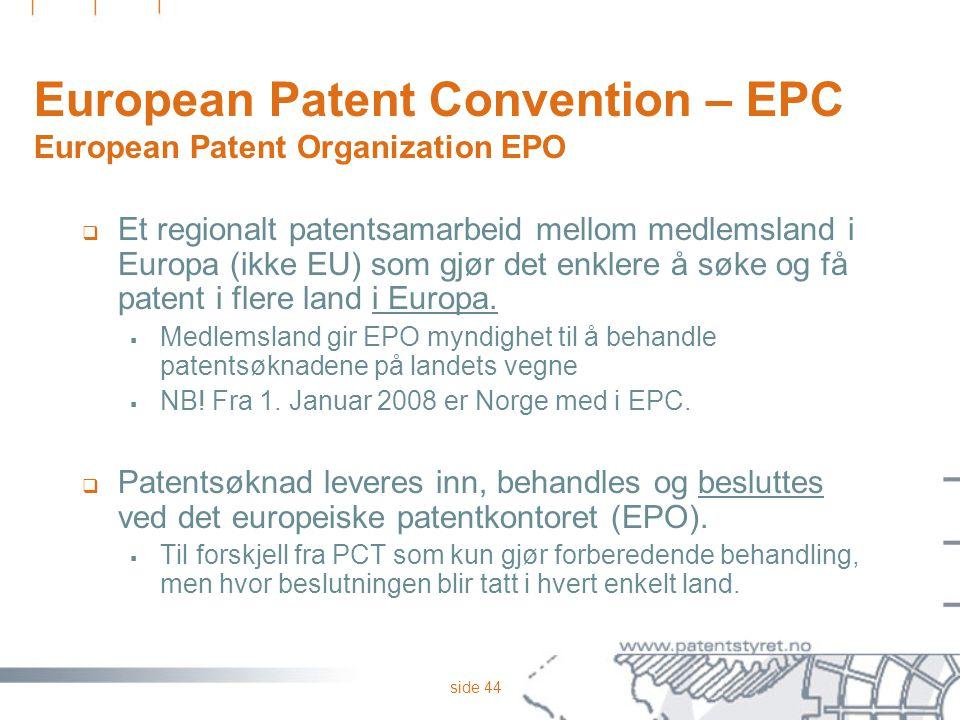 side 44 European Patent Convention – EPC European Patent Organization EPO  Et regionalt patentsamarbeid mellom medlemsland i Europa (ikke EU) som gjø