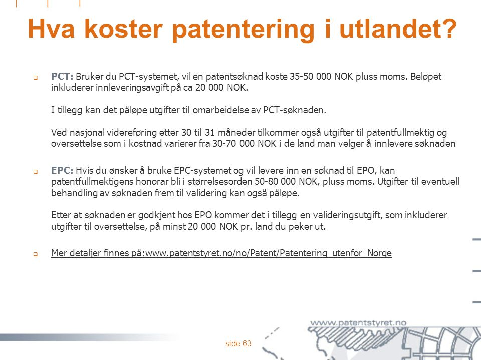 side 63 Hva koster patentering i utlandet?  PCT: Bruker du PCT-systemet, vil en patentsøknad koste 35-50 000 NOK pluss moms. Beløpet inkluderer innle