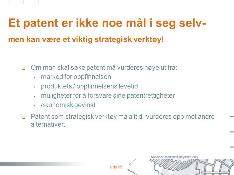 side 69 Et patent er ikke noe mål i seg selv- men kan være et viktig strategisk verktøy!  Om man skal søke patent må vurderes nøye ut fra: marked for