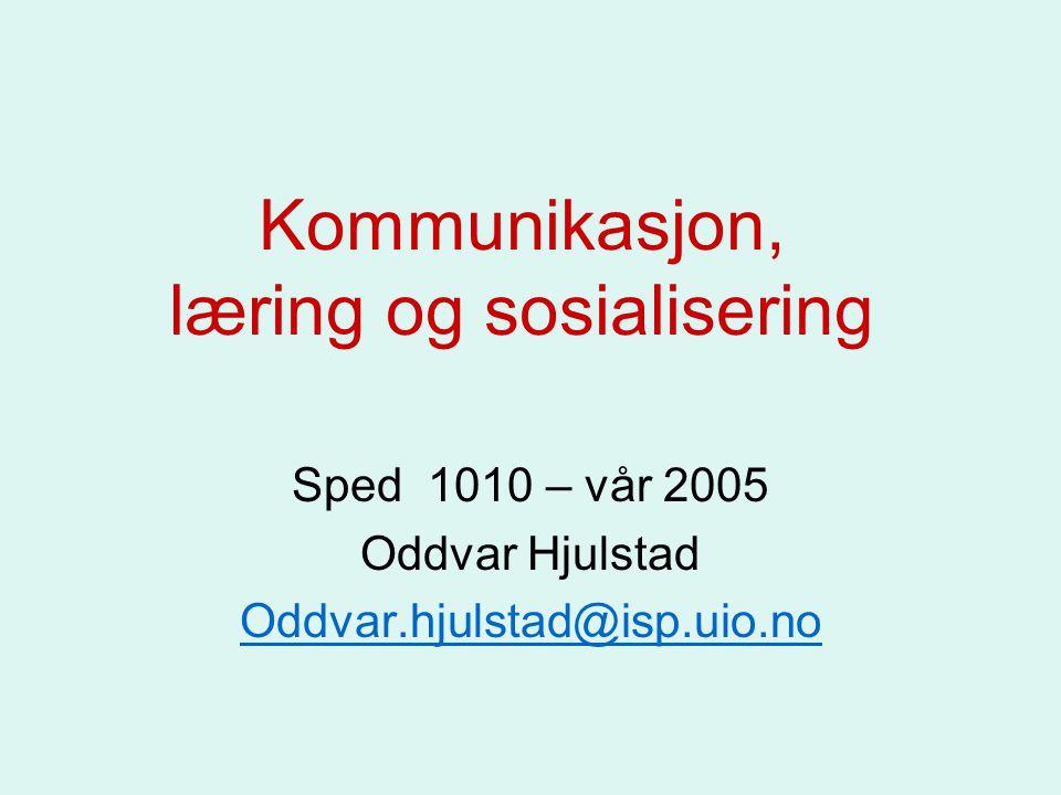 Kommunikasjon, læring og sosialisering Sped 1010 – vår 2005 Oddvar Hjulstad Oddvar.hjulstad@isp.uio.no