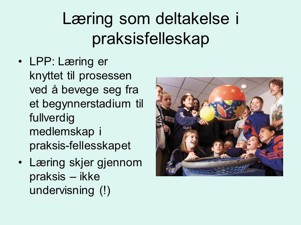 Læring som deltakelse i praksisfelleskap LPP: Læring er knyttet til prosessen ved å bevege seg fra et begynnerstadium til fullverdig medlemskap i prak