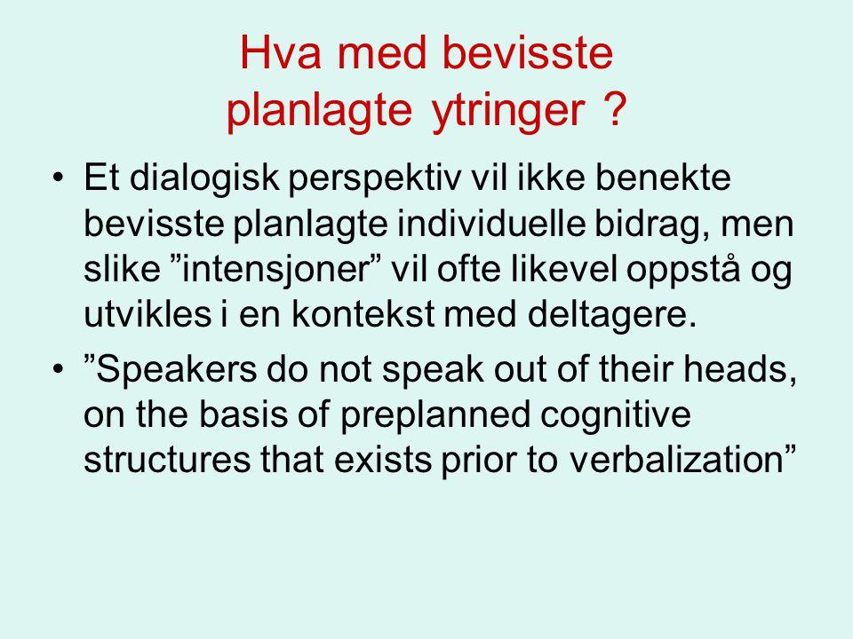 """Hva med bevisste planlagte ytringer ? Et dialogisk perspektiv vil ikke benekte bevisste planlagte individuelle bidrag, men slike """"intensjoner"""" vil oft"""