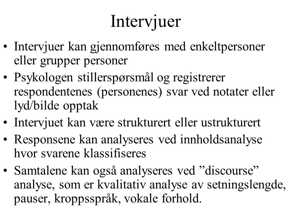 Intervjuer Intervjuer kan gjennomføres med enkeltpersoner eller grupper personer Psykologen stillerspørsmål og registrerer respondentenes (personenes)