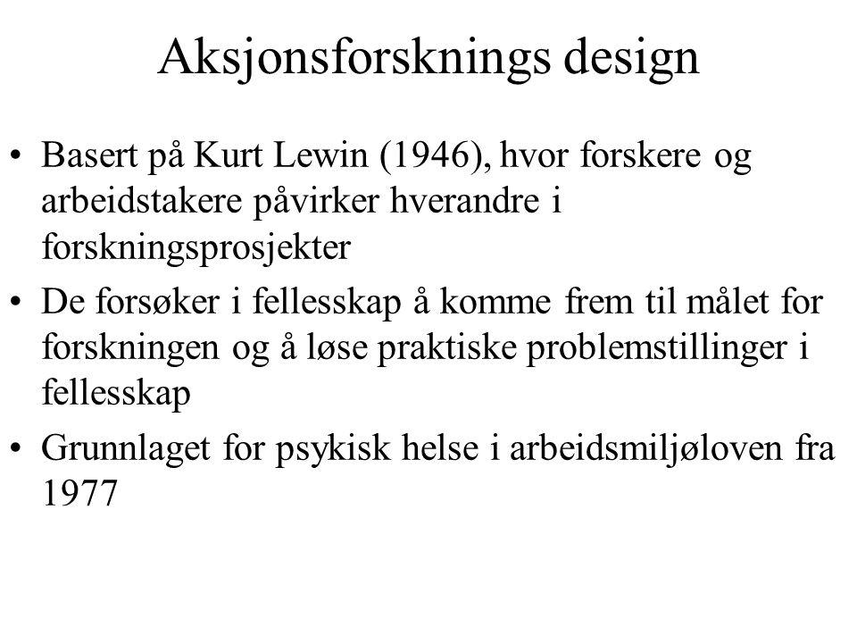 Aksjonsforsknings design Basert på Kurt Lewin (1946), hvor forskere og arbeidstakere påvirker hverandre i forskningsprosjekter De forsøker i fellesska