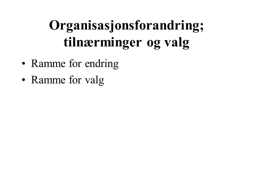 Organisasjonsforandring; tilnærminger og valg Ramme for endring Ramme for valg