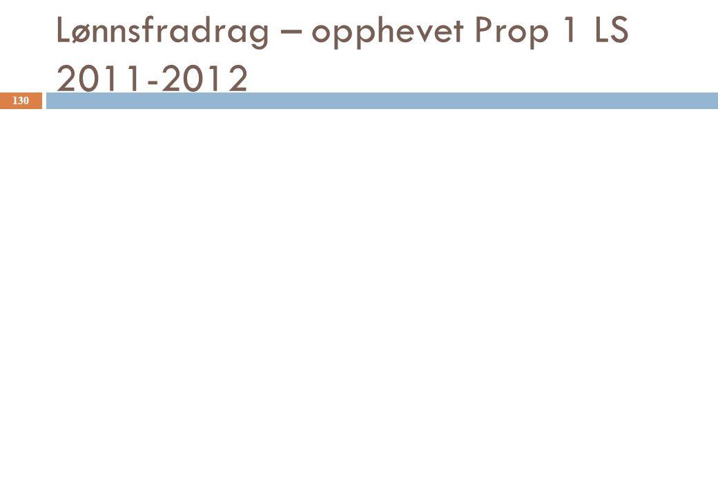 Lønnsfradrag – opphevet Prop 1 LS 2011-2012 130