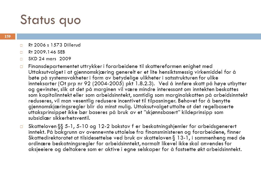 Status quo  Rt 2006 s 1573 Dillerud  Rt 2009.146 SEB  SKD 24 mars 2009  Finansdepartementet uttrykker i forarbeidene til skattereformen enighet med Uttaksutvalget i at gjennomskjæring generelt er et lite hensiktsmessig virkemiddel for å bøte på systemsvakheter i form av betydelige ulikheter i satsstrukturen for ulike innteksarter (Ot prp nr 92 (2004-2005) pkt 1.8.2.3).