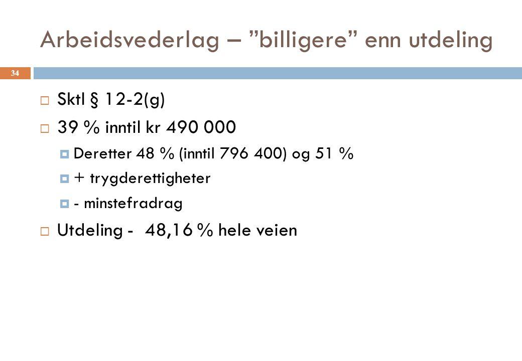 Arbeidsvederlag – billigere enn utdeling  Sktl § 12-2(g)  39 % inntil kr 490 000  Deretter 48 % (inntil 796 400) og 51 %  + trygderettigheter  - minstefradrag  Utdeling - 48,16 % hele veien 34