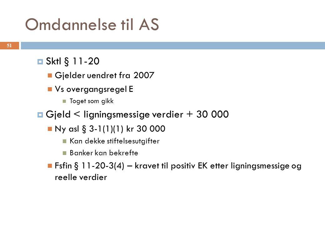 Omdannelse til AS  Sktl § 11-20 Gjelder uendret fra 2007 Vs overgangsregel E Toget som gikk  Gjeld < ligningsmessige verdier + 30 000 Ny asl § 3-1(1)(1) kr 30 000 Kan dekke stiftelsesutgifter Banker kan bekrefte Fsfin § 11-20-3(4) – kravet til positiv EK etter ligningsmessige og reelle verdier 51