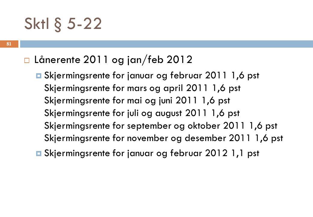 Sktl § 5-22  Lånerente 2011 og jan/feb 2012  Skjermingsrente for januar og februar 2011 1,6 pst Skjermingsrente for mars og april 2011 1,6 pst Skjermingsrente for mai og juni 2011 1,6 pst Skjermingsrente for juli og august 2011 1,6 pst Skjermingsrente for september og oktober 2011 1,6 pst Skjermingsrente for november og desember 2011 1,6 pst  Skjermingsrente for januar og februar 2012 1,1 pst 81
