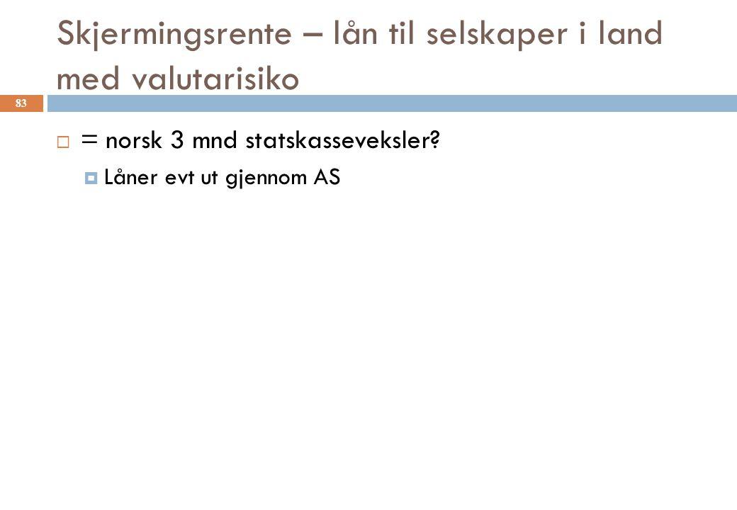 Skjermingsrente – lån til selskaper i land med valutarisiko  = norsk 3 mnd statskasseveksler?  Låner evt ut gjennom AS 83