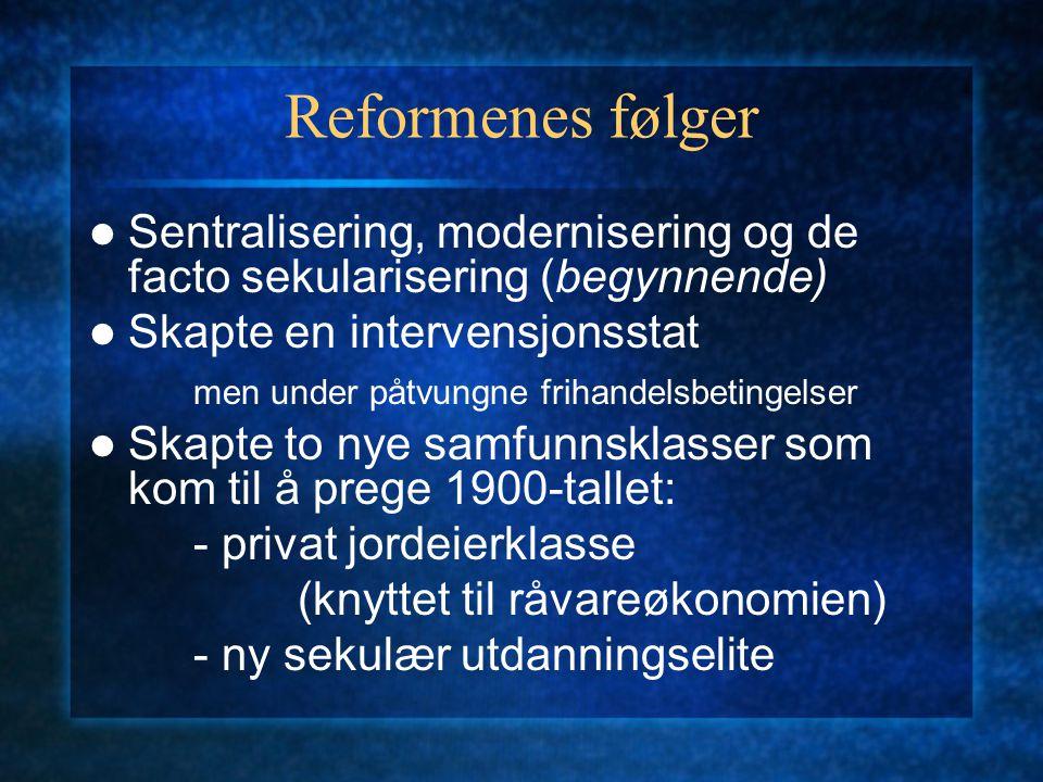 Reformenes følger Sentralisering, modernisering og de facto sekularisering (begynnende) Skapte en intervensjonsstat men under påtvungne frihandelsbeti