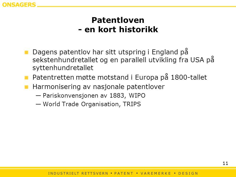 11 Patentloven - en kort historikk Dagens patentlov har sitt utspring i England på sekstenhundretallet og en parallell utvikling fra USA på syttenhundretallet Patentretten møtte motstand i Europa på 1800-tallet Harmonisering av nasjonale patentlover —Pariskonvensjonen av 1883, WIPO —World Trade Organisation, TRIPS