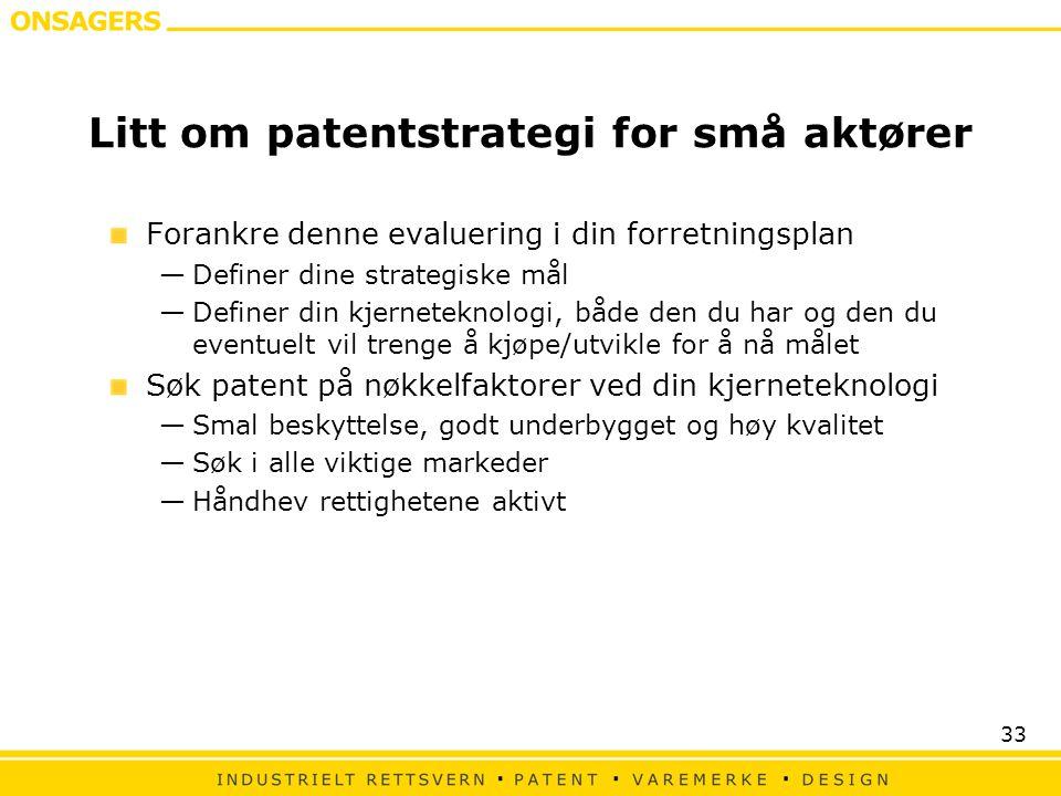 33 Litt om patentstrategi for små aktører Forankre denne evaluering i din forretningsplan —Definer dine strategiske mål —Definer din kjerneteknologi, både den du har og den du eventuelt vil trenge å kjøpe/utvikle for å nå målet Søk patent på nøkkelfaktorer ved din kjerneteknologi —Smal beskyttelse, godt underbygget og høy kvalitet —Søk i alle viktige markeder —Håndhev rettighetene aktivt