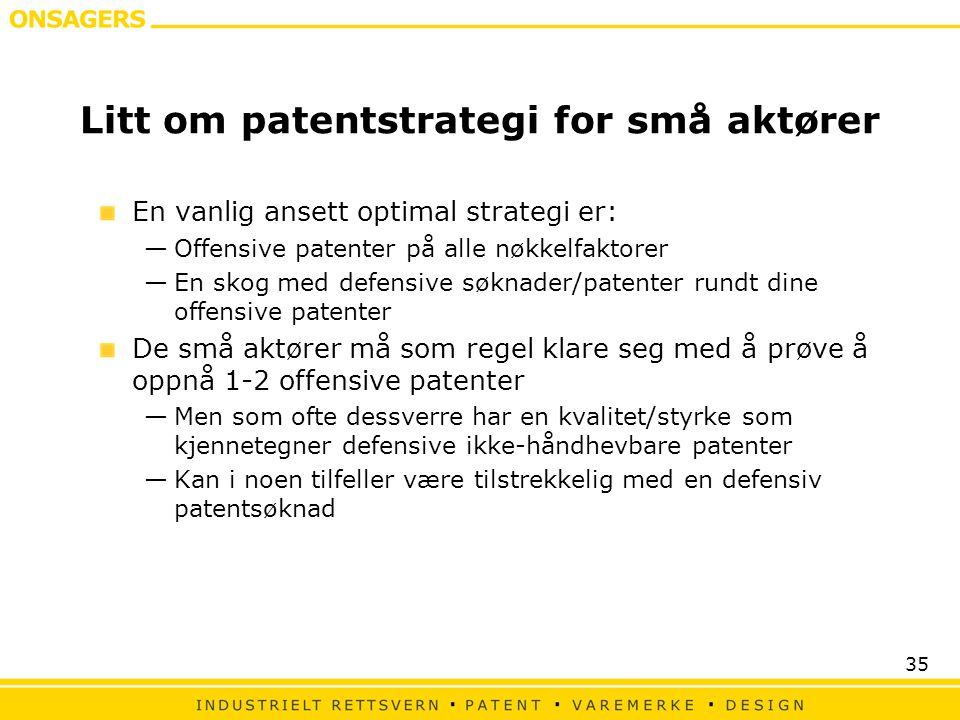35 Litt om patentstrategi for små aktører En vanlig ansett optimal strategi er: —Offensive patenter på alle nøkkelfaktorer —En skog med defensive søknader/patenter rundt dine offensive patenter De små aktører må som regel klare seg med å prøve å oppnå 1-2 offensive patenter —Men som ofte dessverre har en kvalitet/styrke som kjennetegner defensive ikke-håndhevbare patenter —Kan i noen tilfeller være tilstrekkelig med en defensiv patentsøknad