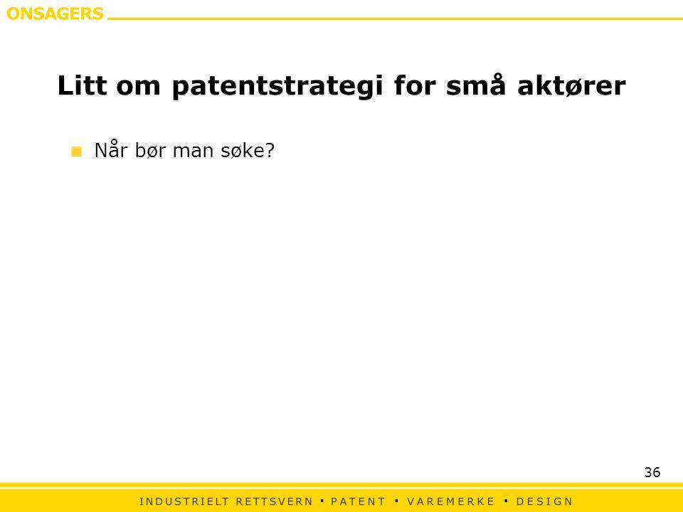 36 Litt om patentstrategi for små aktører Når bør man søke?