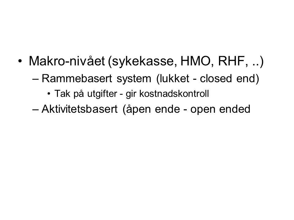Makro-nivået (sykekasse, HMO, RHF,..) –Rammebasert system (lukket - closed end) Tak på utgifter - gir kostnadskontroll –Aktivitetsbasert (åpen ende - open ended
