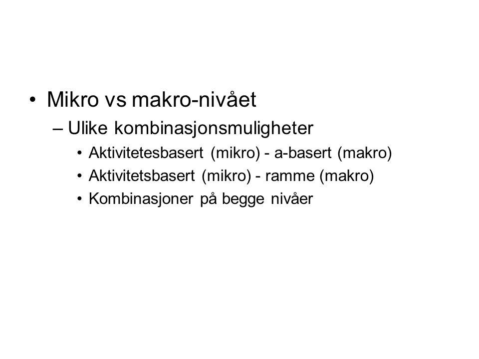 Mikro vs makro-nivået –Ulike kombinasjonsmuligheter Aktivitetesbasert (mikro) - a-basert (makro) Aktivitetsbasert (mikro) - ramme (makro) Kombinasjoner på begge nivåer