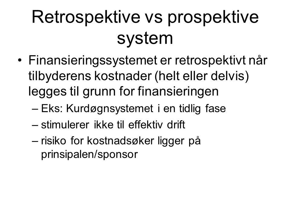 Retrospektive vs prospektive system Finansieringssystemet er retrospektivt når tilbyderens kostnader (helt eller delvis) legges til grunn for finansieringen –Eks: Kurdøgnsystemet i en tidlig fase –stimulerer ikke til effektiv drift –risiko for kostnadsøker ligger på prinsipalen/sponsor