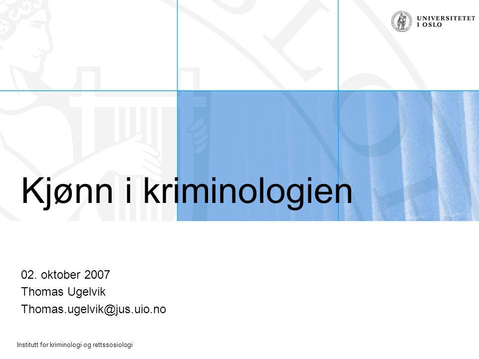 Institutt for kriminologi og rettssosiologi Kjønn i kriminologien 02. oktober 2007 Thomas Ugelvik Thomas.ugelvik@jus.uio.no