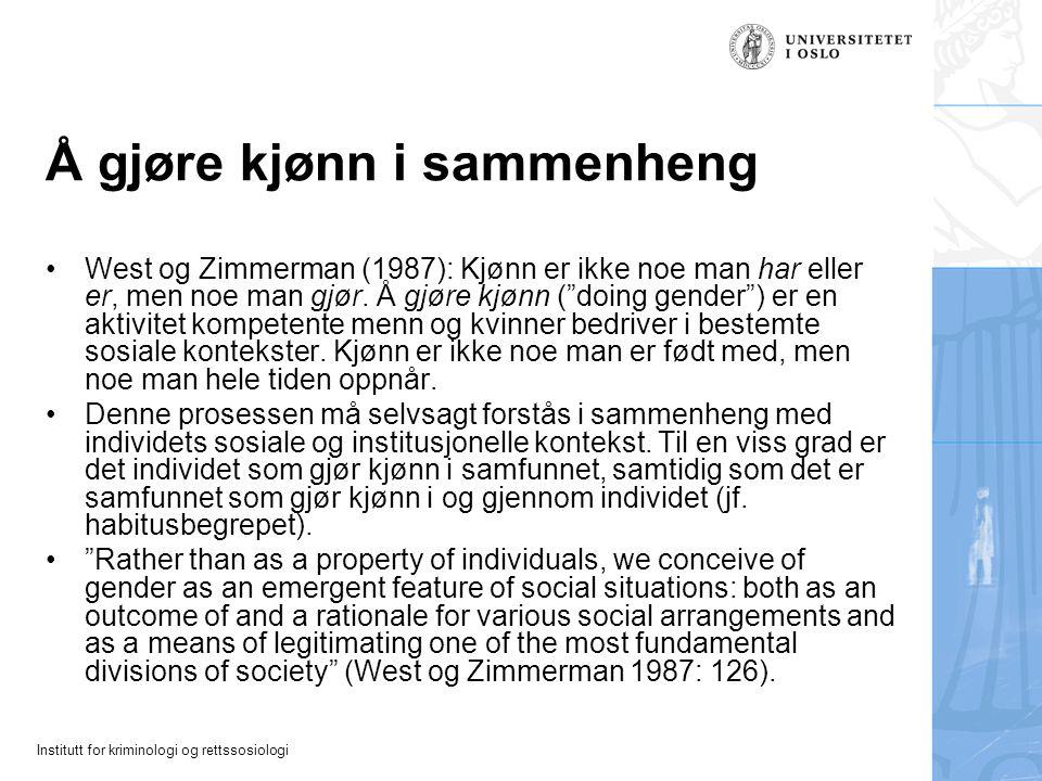 Institutt for kriminologi og rettssosiologi Å gjøre kjønn i sammenheng West og Zimmerman (1987): Kjønn er ikke noe man har eller er, men noe man gjør.