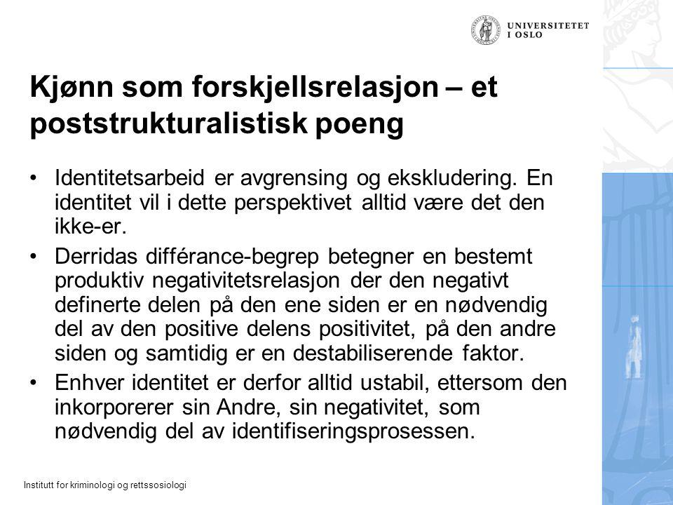 Institutt for kriminologi og rettssosiologi Kjønn som forskjellsrelasjon – et poststrukturalistisk poeng Identitetsarbeid er avgrensing og ekskluderin