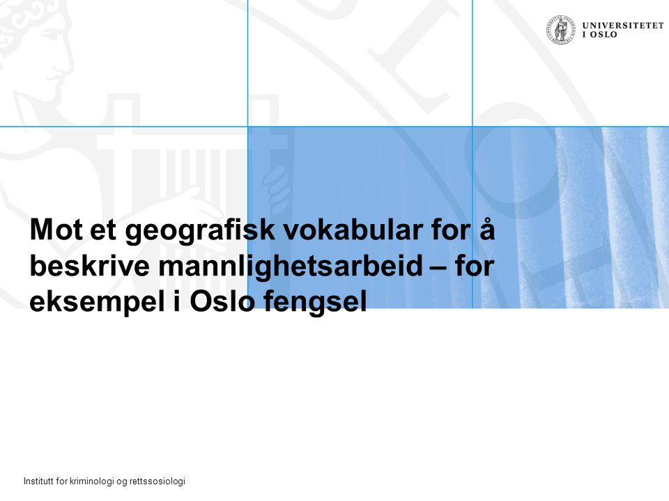 Institutt for kriminologi og rettssosiologi Mot et geografisk vokabular for å beskrive mannlighetsarbeid – for eksempel i Oslo fengsel