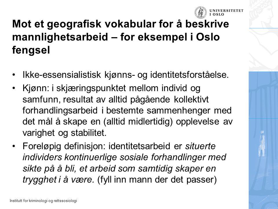 Institutt for kriminologi og rettssosiologi Mot et geografisk vokabular for å beskrive mannlighetsarbeid – for eksempel i Oslo fengsel Ikke-essensiali