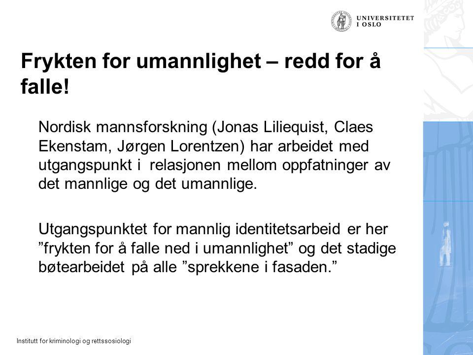 Institutt for kriminologi og rettssosiologi Frykten for umannlighet – redd for å falle! Nordisk mannsforskning (Jonas Liliequist, Claes Ekenstam, Jørg