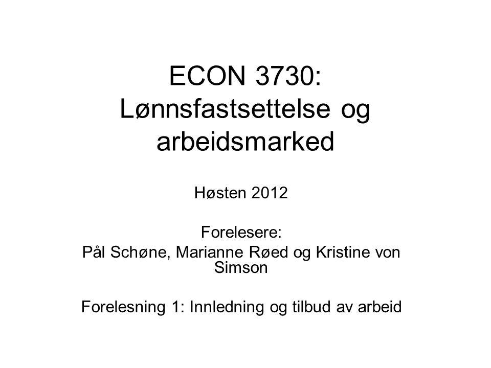 ECON 3730: Lønnsfastsettelse og arbeidsmarked Høsten 2012 Forelesere: Pål Schøne, Marianne Røed og Kristine von Simson Forelesning 1: Innledning og tilbud av arbeid