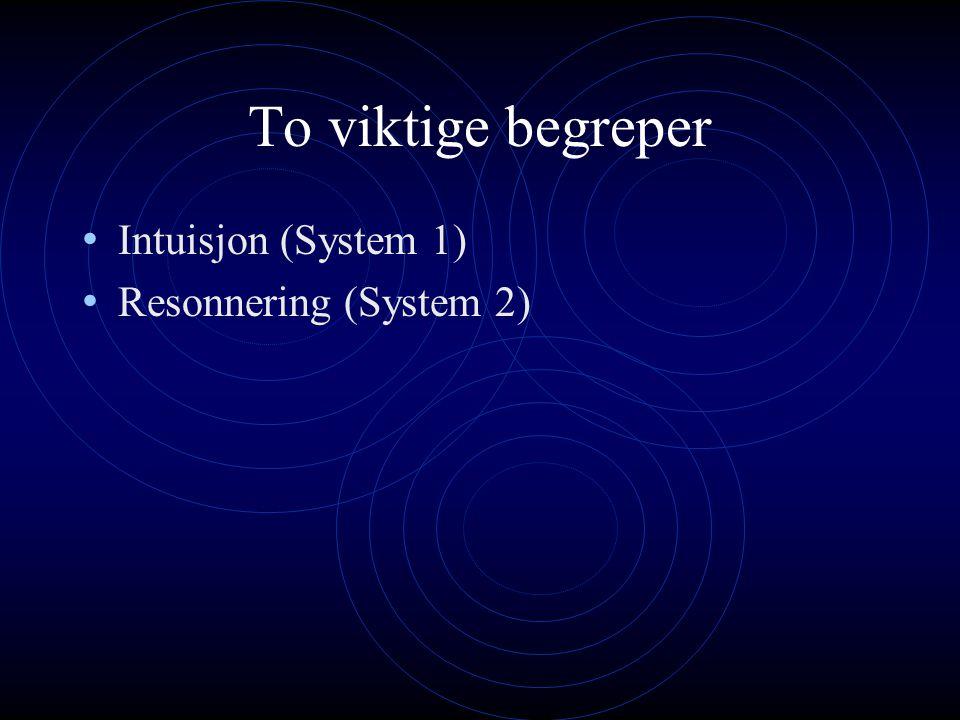 To viktige begreper Intuisjon (System 1) Resonnering (System 2)