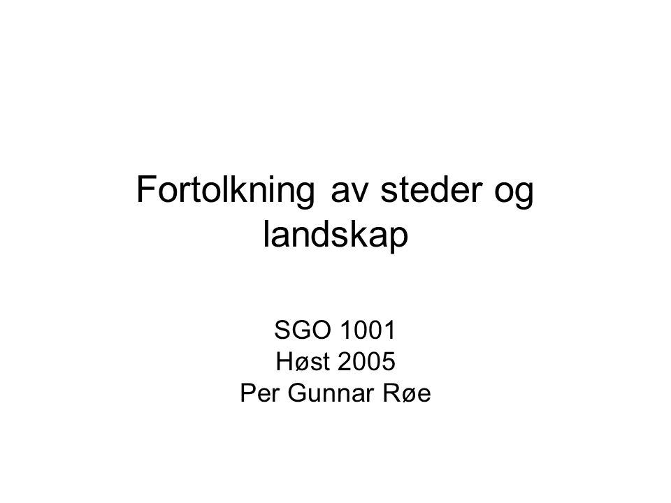 Fortolkning av steder og landskap SGO 1001 Høst 2005 Per Gunnar Røe