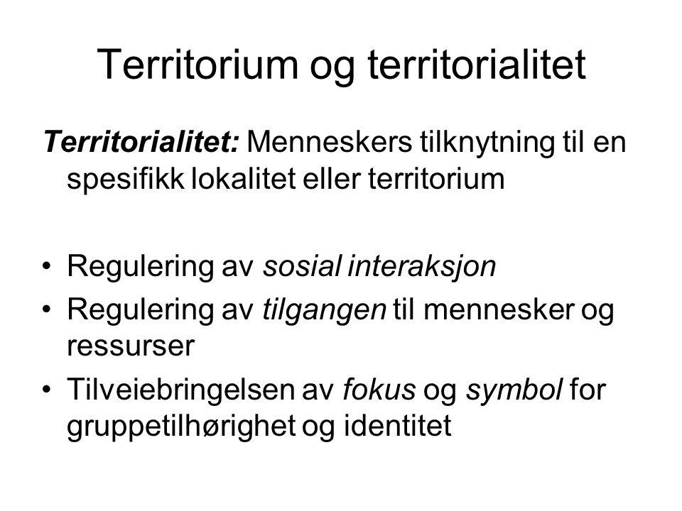Territorium og territorialitet Territorialitet: Menneskers tilknytning til en spesifikk lokalitet eller territorium Regulering av sosial interaksjon Regulering av tilgangen til mennesker og ressurser Tilveiebringelsen av fokus og symbol for gruppetilhørighet og identitet
