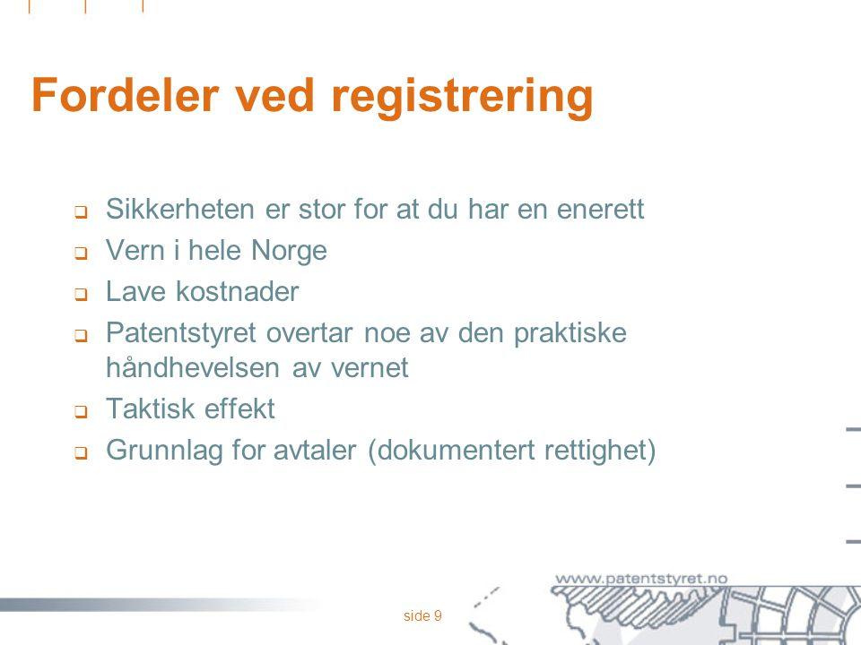 side 9 Fordeler ved registrering  Sikkerheten er stor for at du har en enerett  Vern i hele Norge  Lave kostnader  Patentstyret overtar noe av den praktiske håndhevelsen av vernet  Taktisk effekt  Grunnlag for avtaler (dokumentert rettighet)