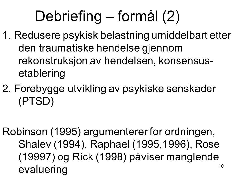 10 Debriefing – formål (2) 1. Redusere psykisk belastning umiddelbart etter den traumatiske hendelse gjennom rekonstruksjon av hendelsen, konsensus- e