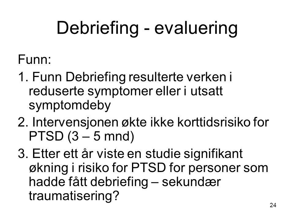 24 Debriefing - evaluering Funn: 1. Funn Debriefing resulterte verken i reduserte symptomer eller i utsatt symptomdeby 2. Intervensjonen økte ikke kor