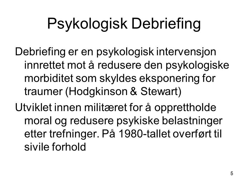 5 Psykologisk Debriefing Debriefing er en psykologisk intervensjon innrettet mot å redusere den psykologiske morbiditet som skyldes eksponering for tr