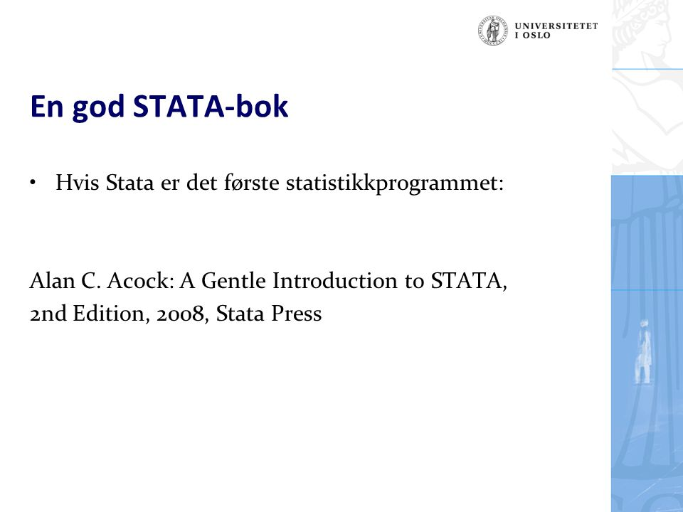 En god STATA-bok Hvis Stata er det første statistikkprogrammet: Alan C. Acock: A Gentle Introduction to STATA, 2nd Edition, 2008, Stata Press