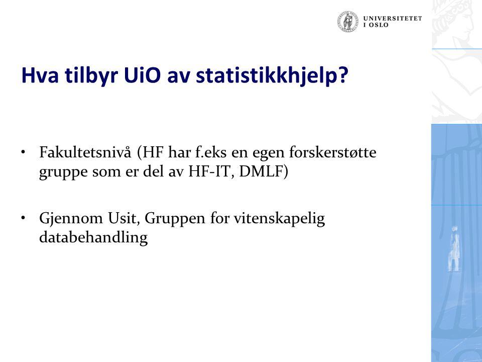 Hva tilbyr UiO av statistikkhjelp? Fakultetsnivå (HF har f.eks en egen forskerstøtte gruppe som er del av HF-IT, DMLF) Gjennom Usit, Gruppen for viten