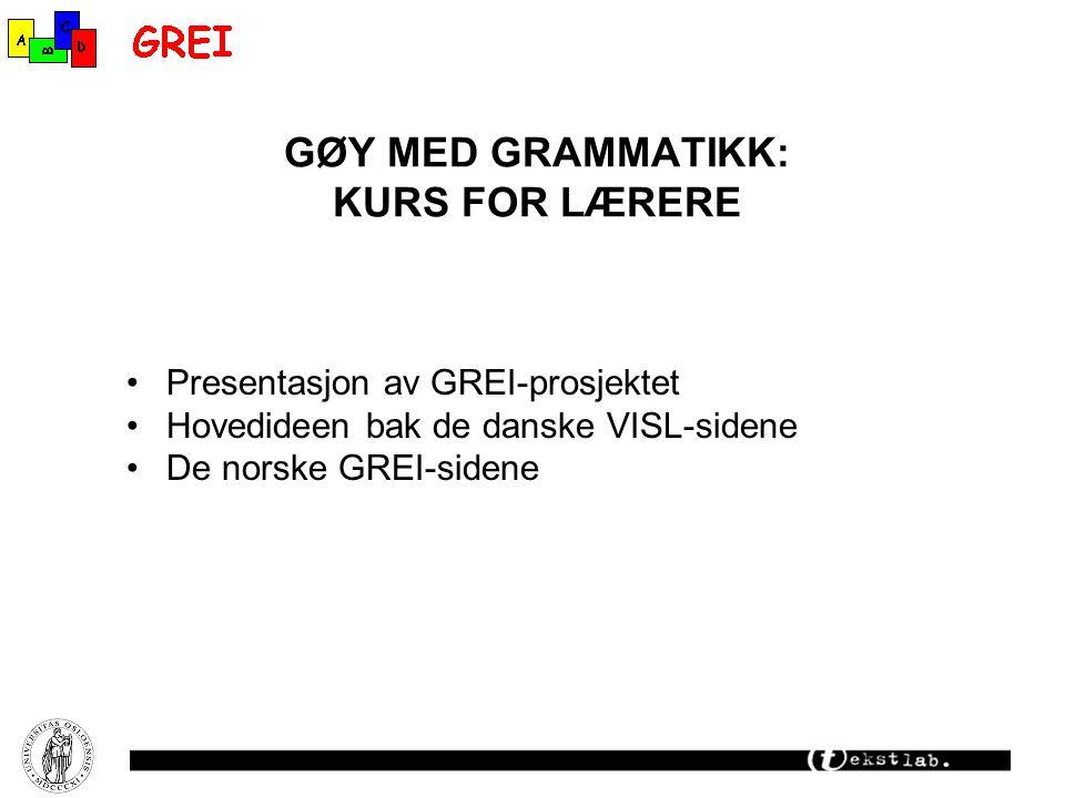 GØY MED GRAMMATIKK: KURS FOR LÆRERE Presentasjon av GREI-prosjektet Hovedideen bak de danske VISL-sidene De norske GREI-sidene