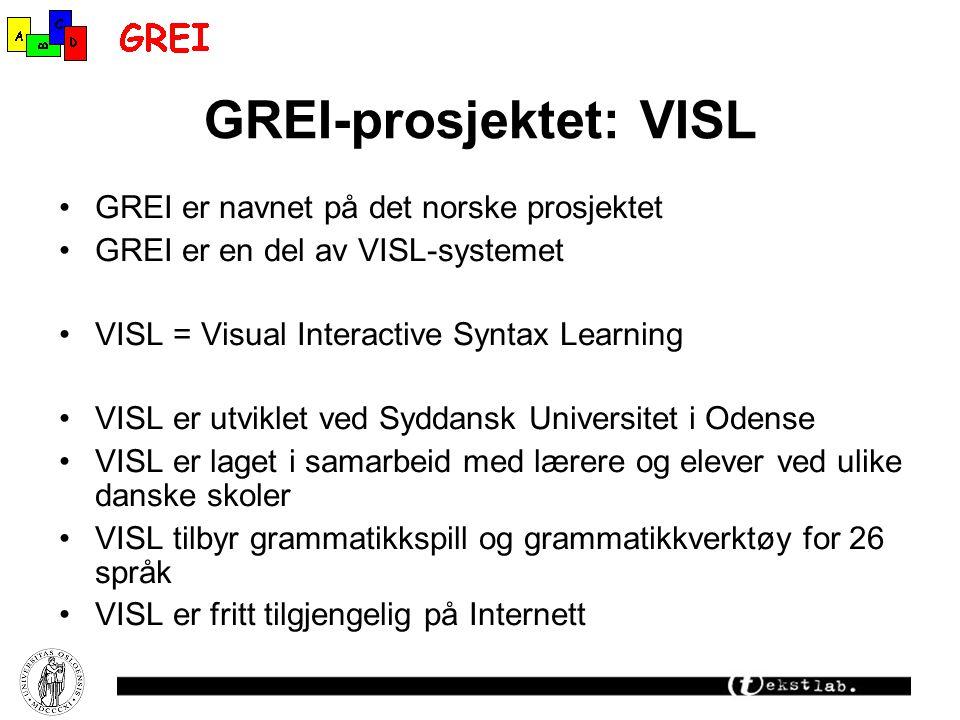 GREI-prosjektet: VISL GREI er navnet på det norske prosjektet GREI er en del av VISL-systemet VISL = Visual Interactive Syntax Learning VISL er utviklet ved Syddansk Universitet i Odense VISL er laget i samarbeid med lærere og elever ved ulike danske skoler VISL tilbyr grammatikkspill og grammatikkverktøy for 26 språk VISL er fritt tilgjengelig på Internett
