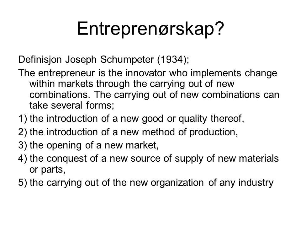 Entreprenørskap? Definisjon Joseph Schumpeter (1934); The entrepreneur is the innovator who implements change within markets through the carrying out