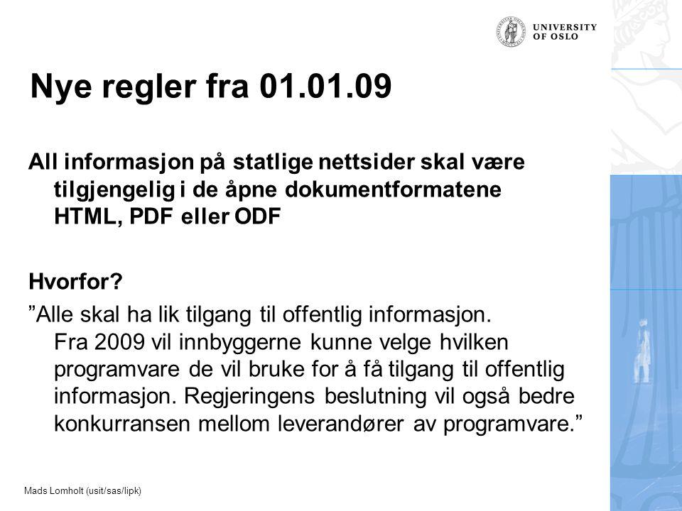 Mads Lomholt (usit/sas/lipk) Nye regler fra 01.01.09 All informasjon på statlige nettsider skal være tilgjengelig i de åpne dokumentformatene HTML, PDF eller ODF Hvorfor.
