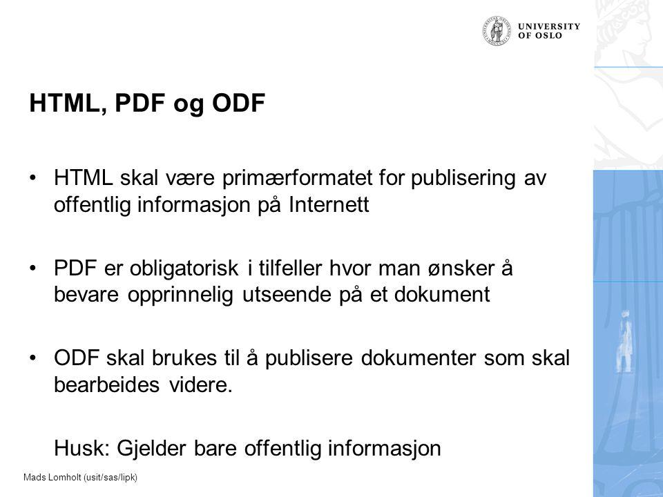 Mads Lomholt (usit/sas/lipk) HTML, PDF og ODF HTML skal være primærformatet for publisering av offentlig informasjon på Internett PDF er obligatorisk i tilfeller hvor man ønsker å bevare opprinnelig utseende på et dokument ODF skal brukes til å publisere dokumenter som skal bearbeides videre.