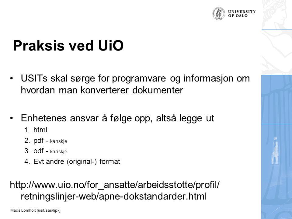 Mads Lomholt (usit/sas/lipk) Praksis ved UiO USITs skal sørge for programvare og informasjon om hvordan man konverterer dokumenter Enhetenes ansvar å følge opp, altså legge ut 1.html 2.pdf - kanskje 3.odf - kanskje 4.Evt andre (original-) format http://www.uio.no/for_ansatte/arbeidsstotte/profil/ retningslinjer-web/apne-dokstandarder.html